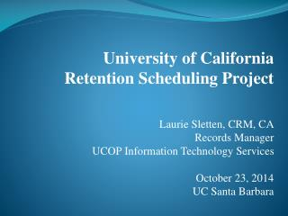 University of California Retention Scheduling Project Laurie Sletten, CRM, CA Records Manager