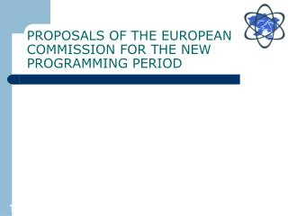 PROPOSALS OF THE EUROPEAN COMMISSION FOR THE NEW PROGRAMMING PERIOD