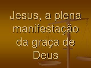 Jesus, a plena manifesta��o da gra�a de Deus