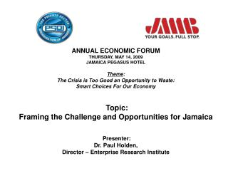 ANNUAL ECONOMIC FORUM THURSDAY, MAY 14, 2009 JAMAICA PEGASUS HOTEL Theme :