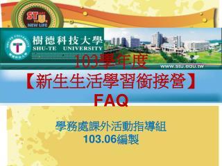 103 學年度 【 新生生活學習銜接營 】 FAQ 學務處課外活動指導組  103.06 編製
