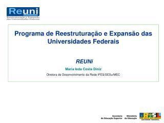 Programa de Reestruturação e Expansão das  Universidades Federais  REUNi Maria Ieda Costa Diniz