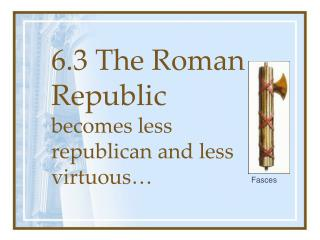 6.3 The Roman Republic  becomes less republican and less virtuous…