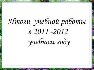 Итоги  учебной работы  в 2011 -2012  учебном году