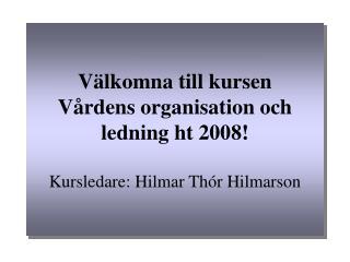 Välkomna till kursen Vårdens organisation och ledning ht 2008! Kursledare: Hilmar Thór Hilmarson