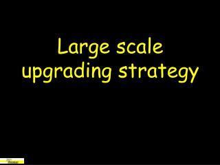 Large scale upgrading strategy