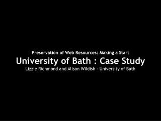 Preservation of Web Resources: Making a Start University of Bath : Case Study