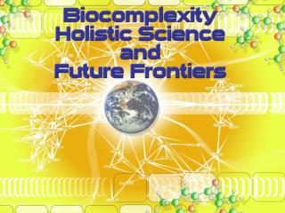 Biocomplexity, Holistic Science, and Further Frontiers