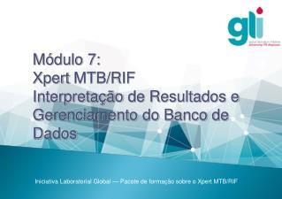 Módulo 7: Xpert  MTB/RIF Interpretação  de  Resultados  e Gerenciamento  do Banco de Dados