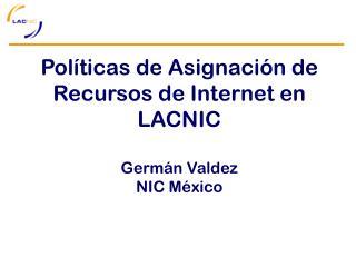 Pol íticas de Asignación de Recursos de Internet en  LACNIC Germán Valdez NIC México