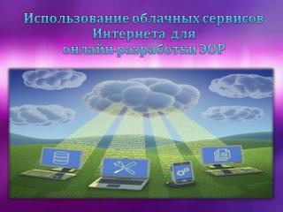 Использование облачных сервисов Интернета  для   онлайн-разработки  ЭОР