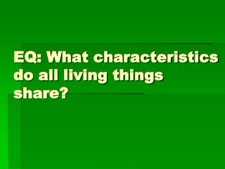 EQ: What characteristics do all living things share?