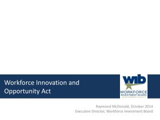 Raymond McDonald, October 2014 Executive Director, Workforce Investment Board