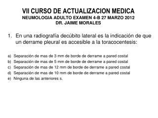 VII CURSO DE ACTUALIZACION MEDICA NEUMOLOGIA ADULTO EXAMEN  4-B 27  MARZO 2012 DR. JAIME MORALES