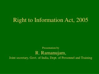 Right to Information Act, 2005    Presentation by  R. Ramanujam,  Joint secretary, Govt. of India, Dept. of Personnel an