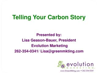 Telling Your Carbon Story Presented by:  Lisa Geason-Bauer, President  Evolution Marketing