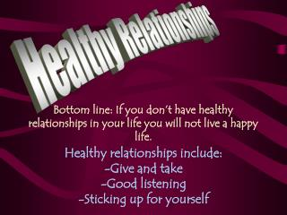 Bottom line: If you don't have healthy relationships in your life you will not live a happy life.