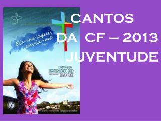 CANTOS                    DA   CF –  2013 JUVENTUDE