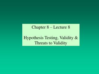Chapter 8 – Lecture 8 Hypothesis Testing, Validity & Threats to Validity