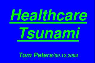 Healthcare Tsunami Tom Peters/ 09.12.2004