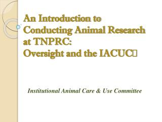 An Introduction to Conducting Animal Research at TNPRC:  Oversight and the IACUC