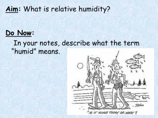 "Aim :  What is relative humidity? Do Now : 	 In your notes, describe what the term ""humid"" means."