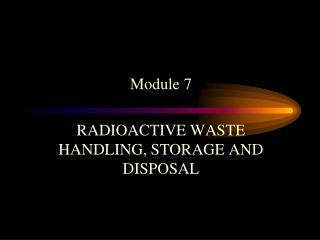 Module 7 RADIOACTIVE WASTE HANDLING, STORAGE AND DISPOSAL