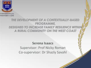Serena Isaacs Supervisor: Prof Nicky Roman Co-supervisor: Dr  Shazly Savahl