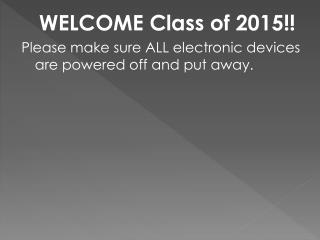 WELCOME Class of  2015!! Please make sure ALL electronic devices are powered off and put away.