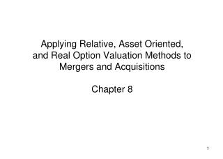 Applying Relative, Asset Oriented,  and Real Option Valuation Methods to Mergers and Acquisitions  Chapter 8