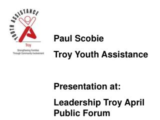 Paul Scobie Troy Youth Assistance  Presentation at: Leadership Troy April Public Forum