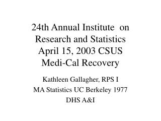 24th Annual Institute  on Research and Statistics  April 15, 2003 CSUS Medi-Cal Recovery