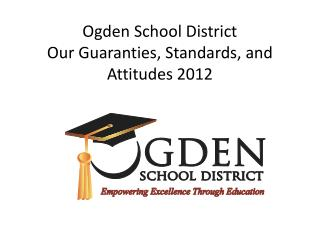 Ogden School District Our Guaranties, Standards, and Attitudes 2012