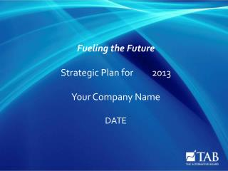 Fueling the Future Strategic Plan for2013 Your Company Name DATE