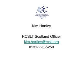 Kim Hartley RCSLT Scotland Officer kim.hartley@rcslt 0131-226-5250