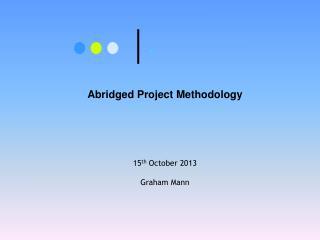 Abridged Project Methodology 15 th  October 2013 Graham Mann
