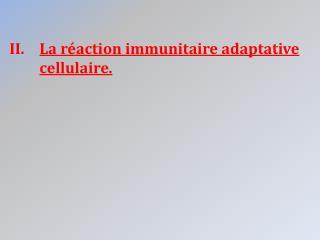 La réaction immunitaire adaptative cellulaire.
