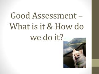 Good Assessment – What is it & How do we do it?