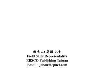 報告人 :  周頡 先生 Field Sales Representative EBSCO Publishing Taiwan Email : jchou@epnet