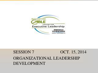 SESSION 7                        OCT. 15, 2014 ORGANIZATIONAL LEADERSHIP DEVELOPMENT