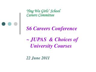 Ying Wa Girls� School Careers Committee S6 Careers Conference ~ JUPAS  & Choices of