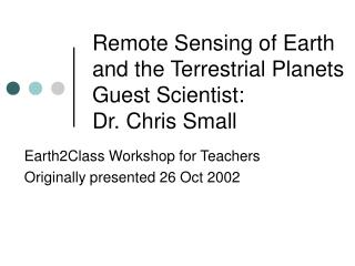 Remote Sensing of Earth  and the Terrestrial Planets Guest Scientist: Dr. Chris Small