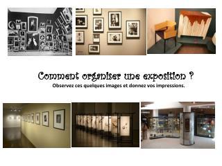 Comment organiser une exposition ? Observez ces quelques images et donnez vos impressions.