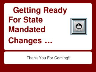 Getting Ready  For State  Mandated  Changes  ...