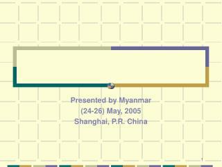 Presented by Myanmar  (24-26) May, 2005 Shanghai, P.R. China