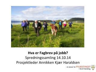 Hva er Fagbrev på jobb? Spredningssamling 14.10.14 Prosjektleder Annikken Kjær Haraldsen