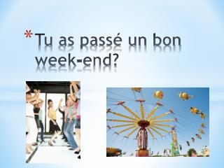 Tu  as pass� un bon week-end?