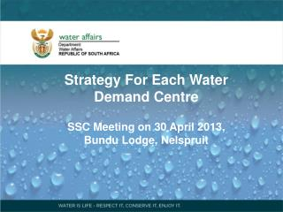 Strategy For Each Water Demand Centre SSC Meeting on 30 April 2013, Bundu  Lodge, Nelspruit