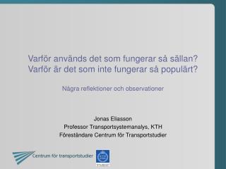 Jonas Eliasson Professor Transportsystemanalys, KTH Föreståndare Centrum för Transportstudier