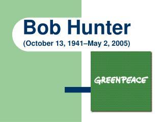 Bob Hunter ( October 13, 1941–May 2, 2005)